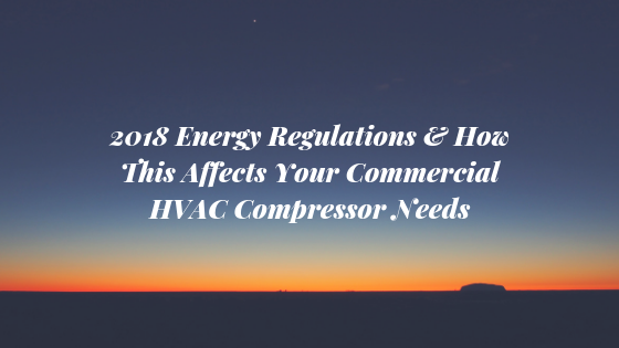 2018-Energy-Regulations-How-This-Affects-Your-Commercial-HVAC-Compressor-Needs